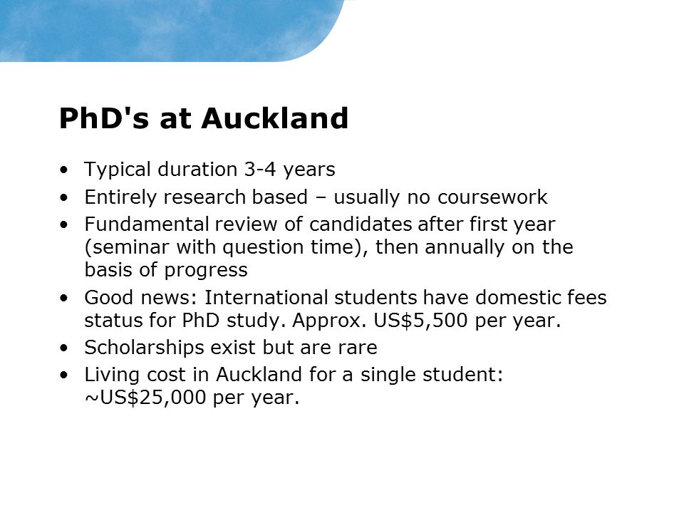 PhD's at Auckland Typical duration 3-4 years Entirely research based – usually no coursework Fundamental review of candidates after first year (semina