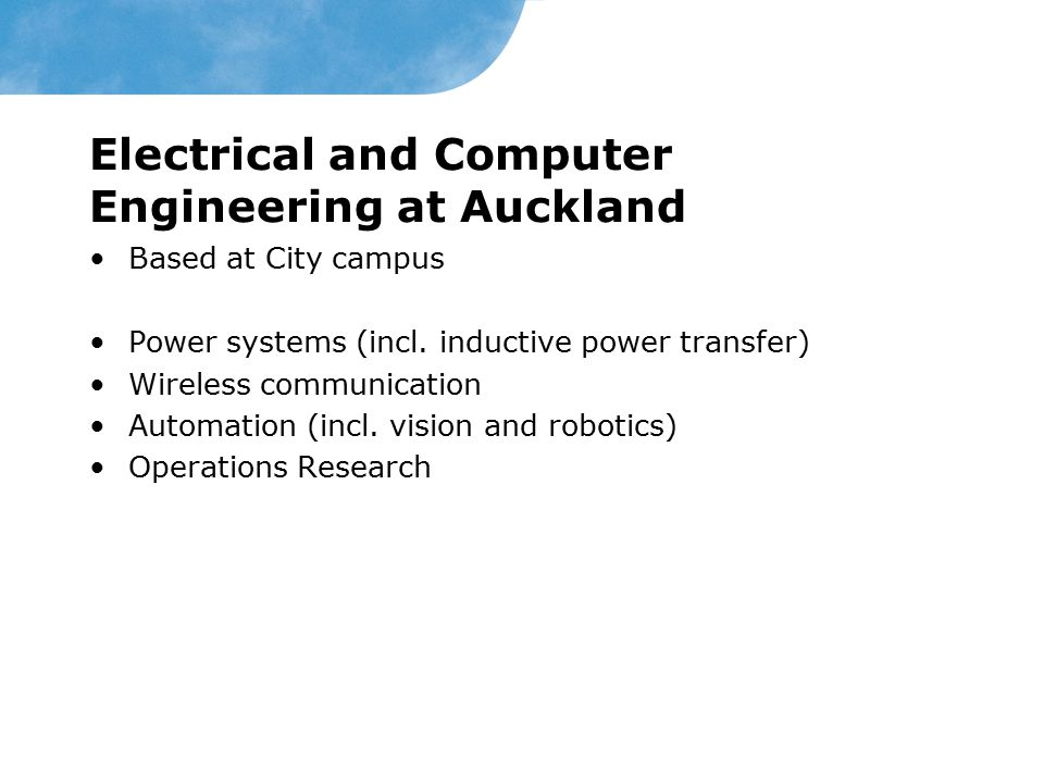 Electrical and Computer Engineering at Auckland Based at City campus Power systems (incl. inductive power transfer) Wireless communication Automation