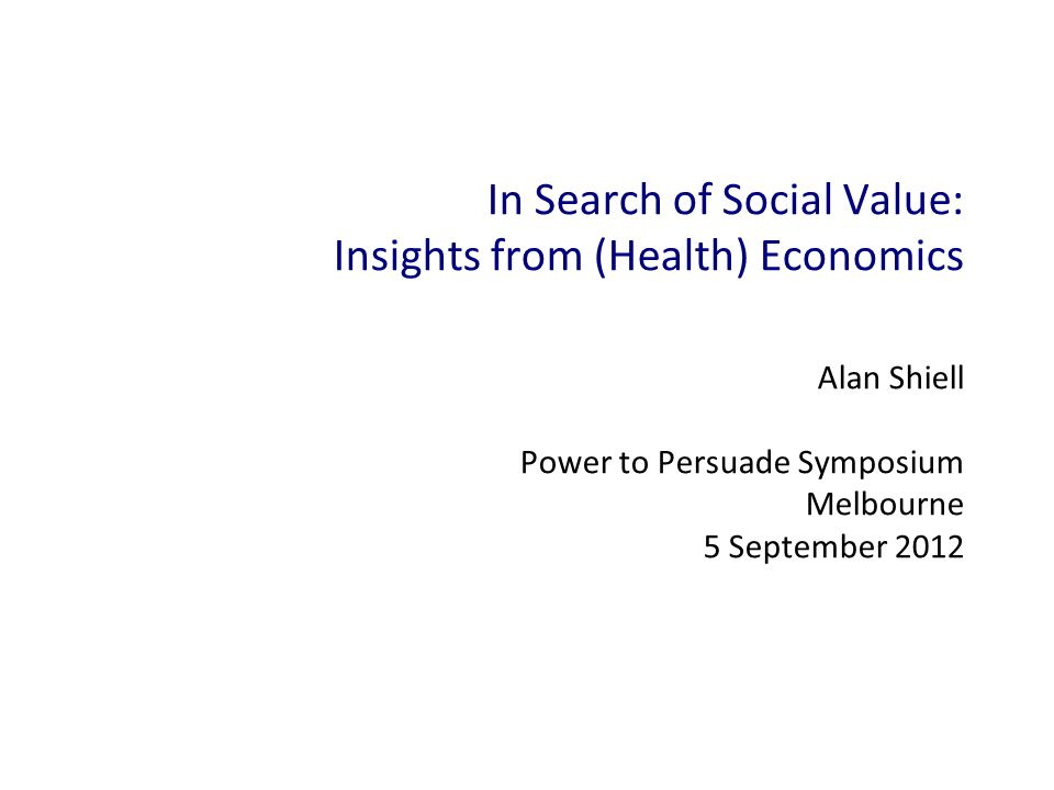 In Search of Social Value: Insights from (Health) Economics Alan Shiell Power to Persuade Symposium Melbourne 5 September 2012