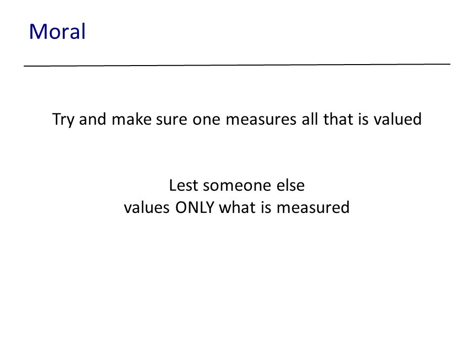Moral Try and make sure one measures all that is valued Lest someone else values ONLY what is measured