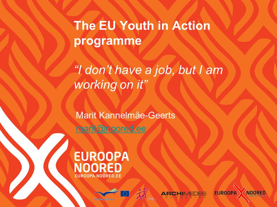 The EU Youth in Action programme I don't have a job, but I am working on it Marit Kannelmäe-Geerts marit@noored.ee