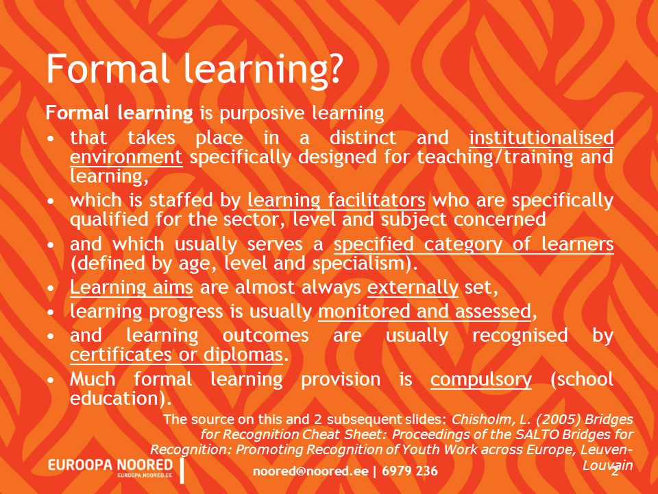 noored@noored.ee | 6979 236 2 Formal learning? Formal learning is purposive learning that takes place in a distinct and institutionalised environment
