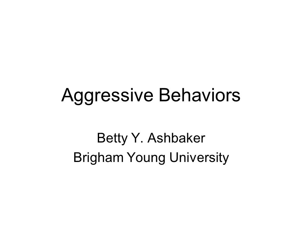 Aggressive Behaviors Betty Y. Ashbaker Brigham Young University