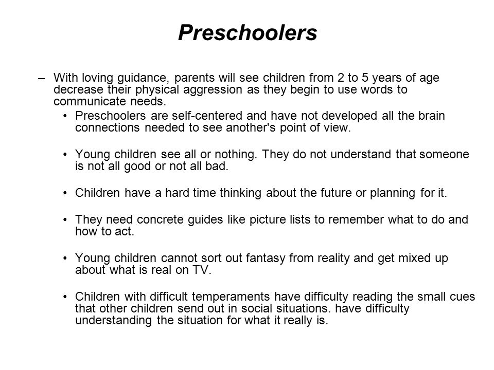 Preschoolers –With loving guidance, parents will see children from 2 to 5 years of age decrease their physical aggression as they begin to use words to communicate needs.