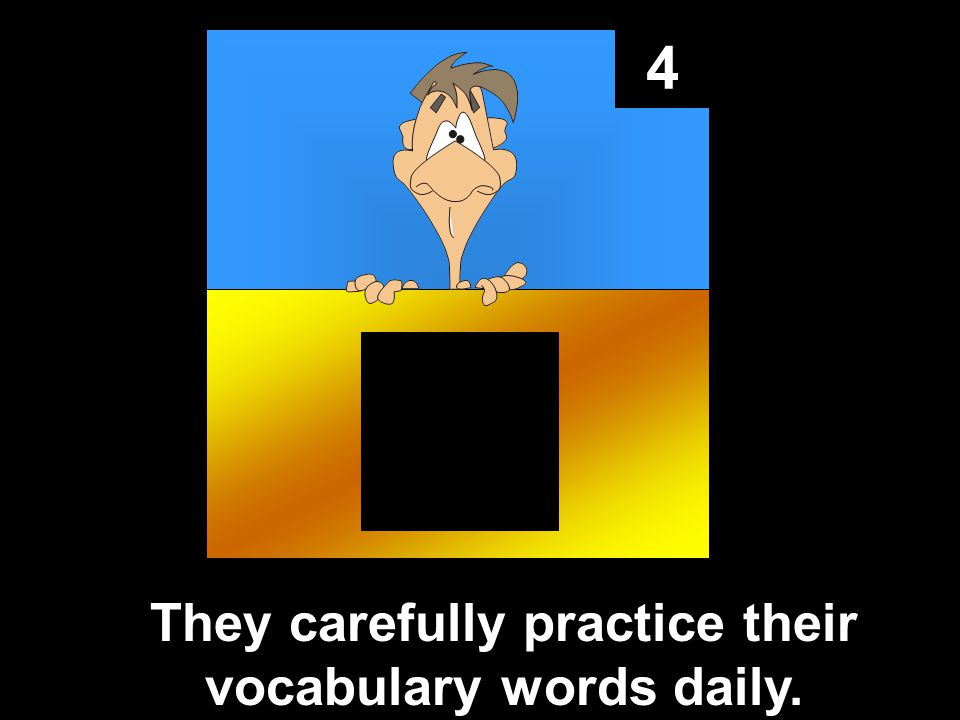 4 They carefully practice their vocabulary words daily.