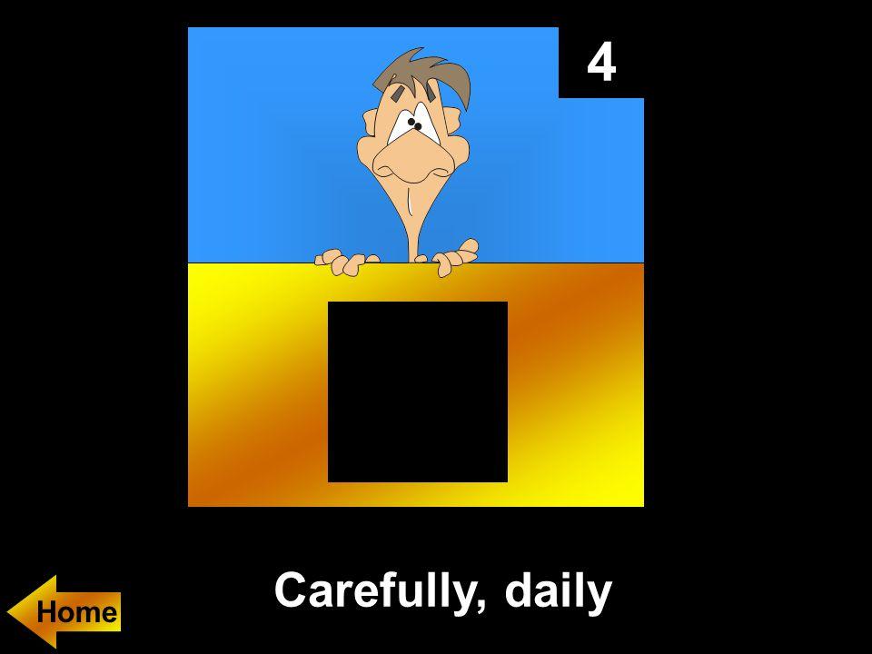 4 Carefully, daily