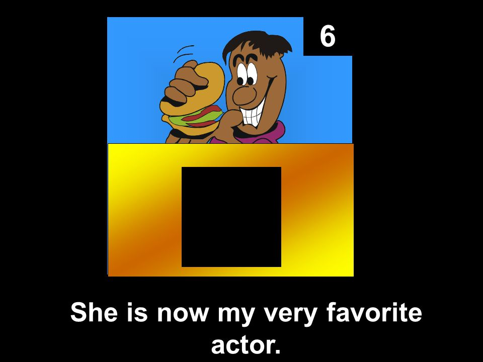 6 She is now my very favorite actor.