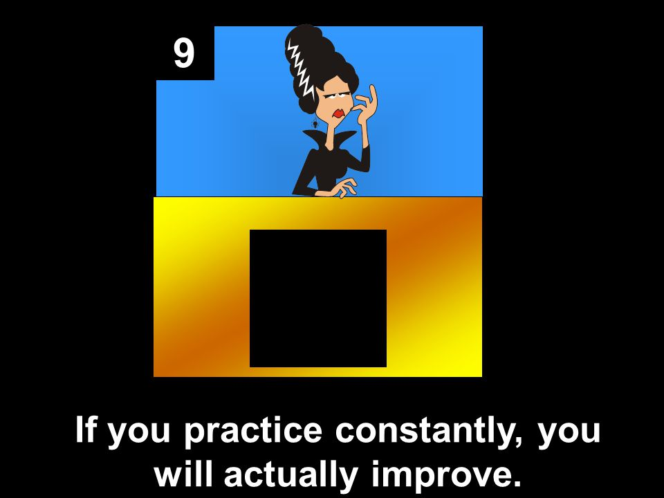 9 If you practice constantly, you will actually improve.