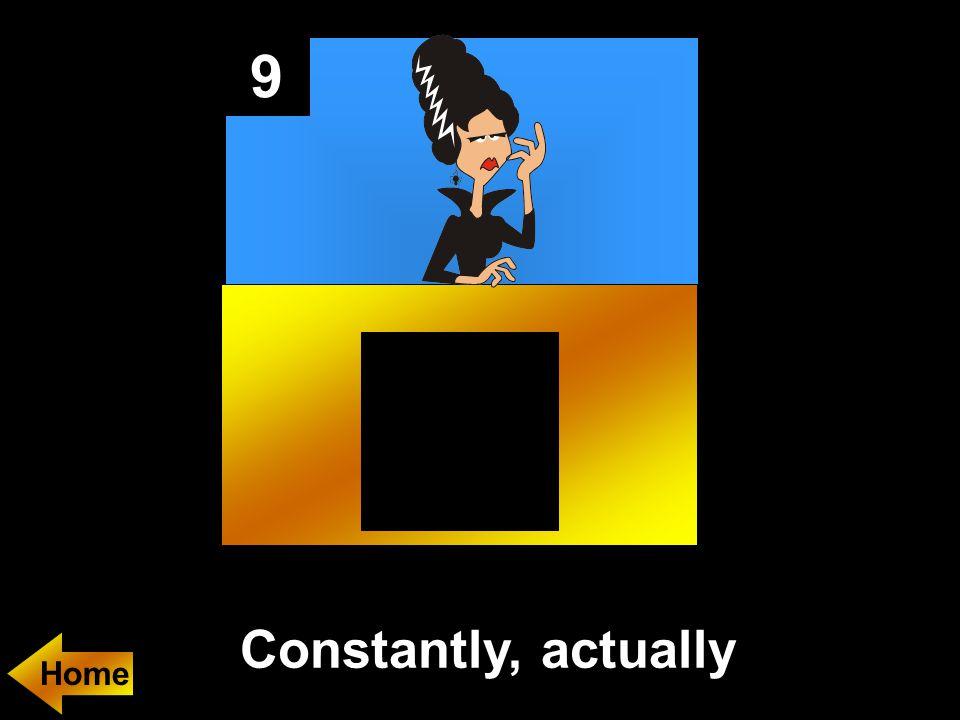 9 Constantly, actually