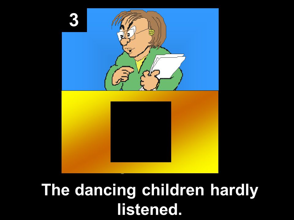 3 The dancing children hardly listened.