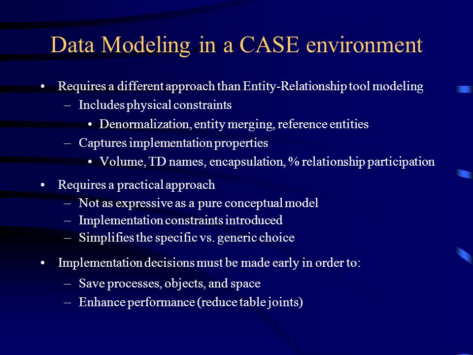 Data Modeling in a CASE environment Requires a different approach than Entity-Relationship tool modeling –Includes physical constraints Denormalization, entity merging, reference entities –Captures implementation properties Volume, TD names, encapsulation, % relationship participation Requires a practical approach –Not as expressive as a pure conceptual model –Implementation constraints introduced –Simplifies the specific vs.
