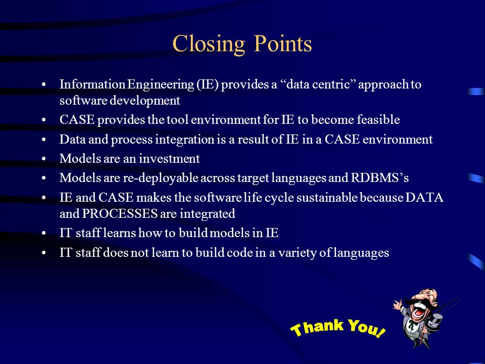 Closing Points Information Engineering (IE) provides a data centric approach to software development CASE provides the tool environment for IE to become feasible Data and process integration is a result of IE in a CASE environment Models are an investment Models are re-deployable across target languages and RDBMS's IE and CASE makes the software life cycle sustainable because DATA and PROCESSES are integrated IT staff learns how to build models in IE IT staff does not learn to build code in a variety of languages