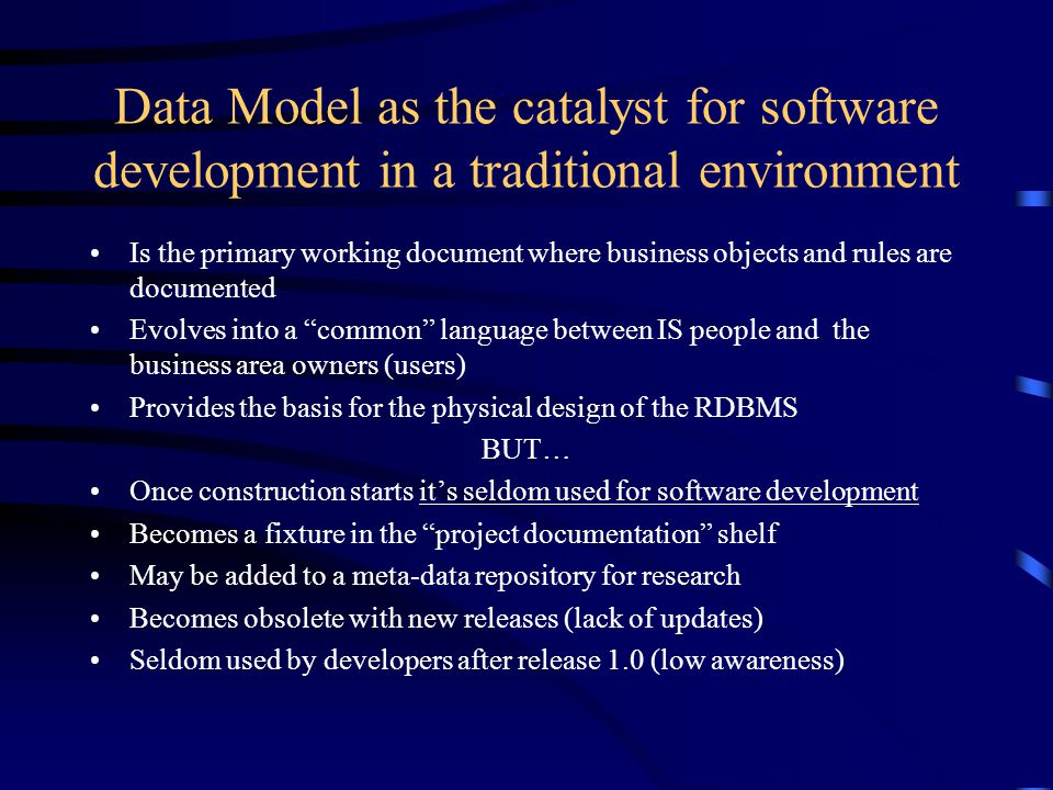 Data Model as the catalyst for software development in a traditional environment Is the primary working document where business objects and rules are documented Evolves into a common language between IS people and the business area owners (users) Provides the basis for the physical design of the RDBMS BUT… Once construction starts it's seldom used for software development Becomes a fixture in the project documentation shelf May be added to a meta-data repository for research Becomes obsolete with new releases (lack of updates) Seldom used by developers after release 1.0 (low awareness)
