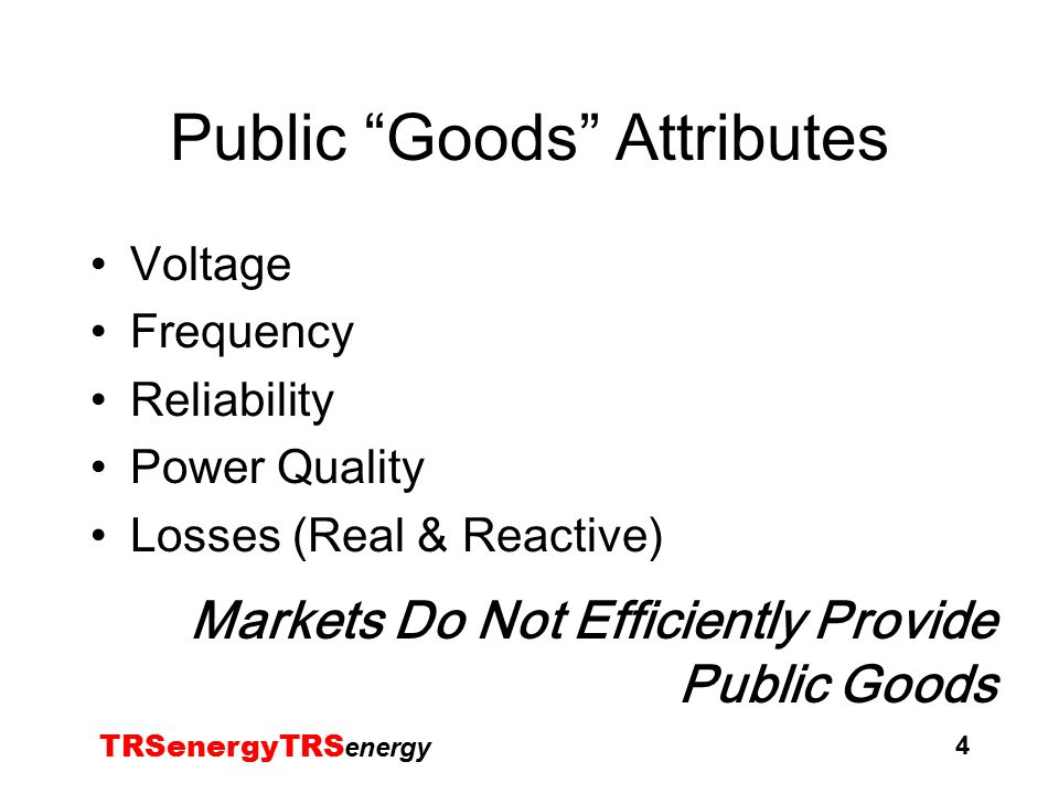 TRSenergyTRS energy 4 Public Goods Attributes Voltage Frequency Reliability Power Quality Losses (Real & Reactive) Markets Do Not Efficiently Provide Public Goods