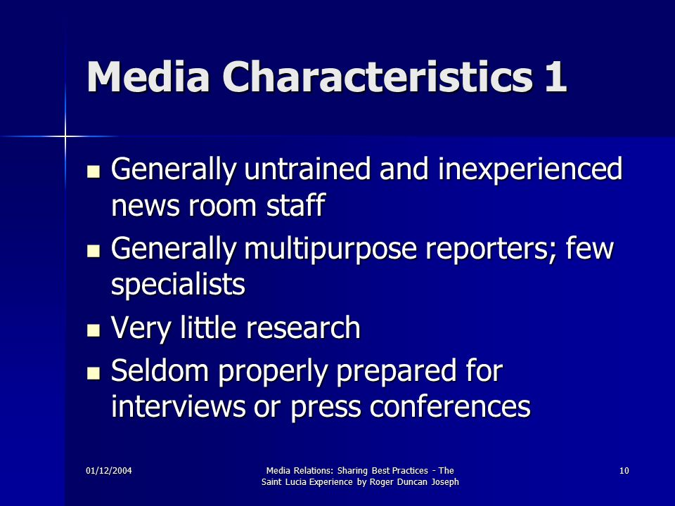 01/12/2004Media Relations: Sharing Best Practices - The Saint Lucia Experience by Roger Duncan Joseph 10 Media Characteristics 1 Generally untrained and inexperienced news room staff Generally untrained and inexperienced news room staff Generally multipurpose reporters; few specialists Generally multipurpose reporters; few specialists Very little research Very little research Seldom properly prepared for interviews or press conferences Seldom properly prepared for interviews or press conferences