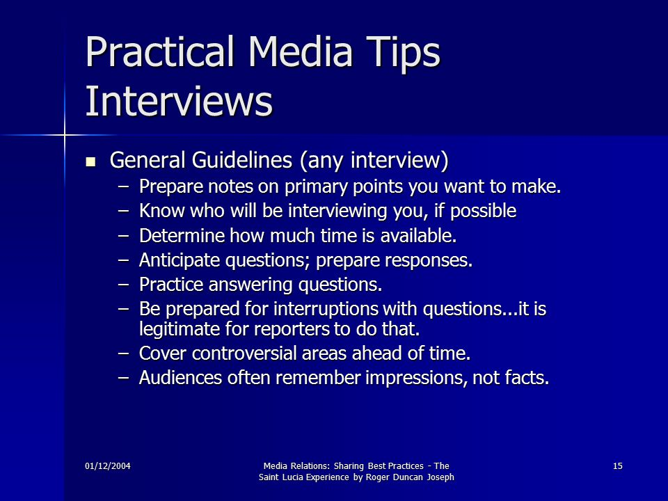 01/12/2004Media Relations: Sharing Best Practices - The Saint Lucia Experience by Roger Duncan Joseph 15 Practical Media Tips Interviews General Guidelines (any interview) General Guidelines (any interview) –Prepare notes on primary points you want to make.