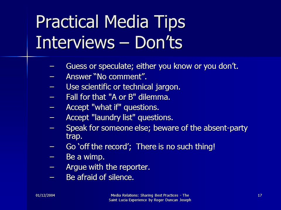 01/12/2004Media Relations: Sharing Best Practices - The Saint Lucia Experience by Roger Duncan Joseph 17 Practical Media Tips Interviews – Don'ts –Guess or speculate; either you know or you don't.