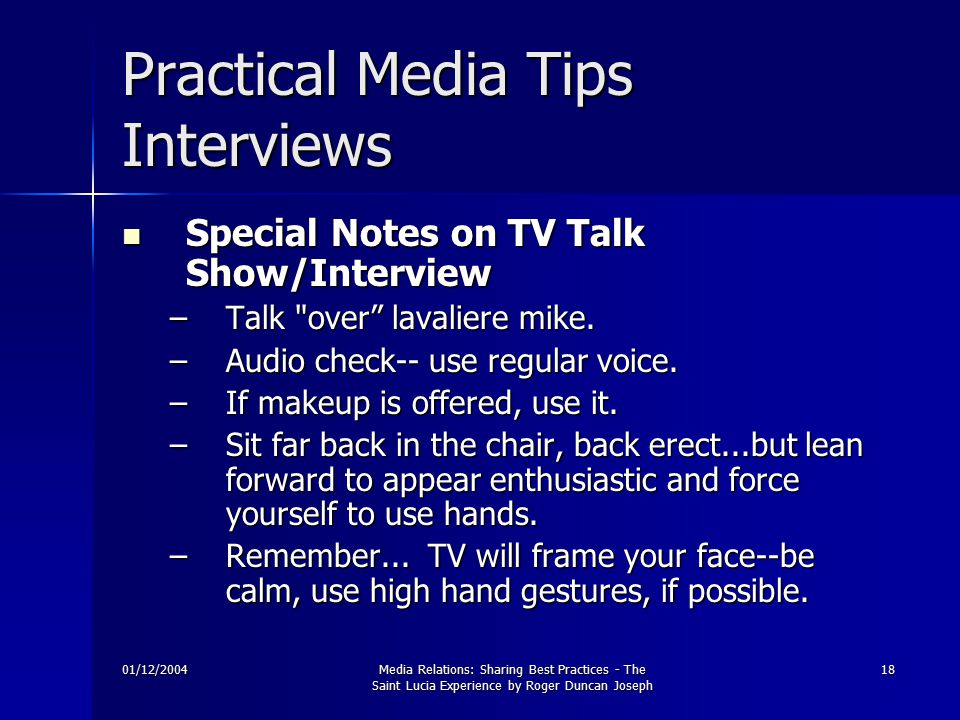 01/12/2004Media Relations: Sharing Best Practices - The Saint Lucia Experience by Roger Duncan Joseph 18 Practical Media Tips Interviews Special Notes on TV Talk Show/Interview Special Notes on TV Talk Show/Interview –Talk over lavaliere mike.