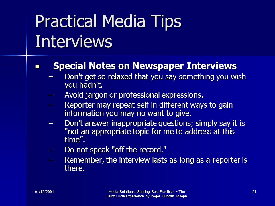01/12/2004Media Relations: Sharing Best Practices - The Saint Lucia Experience by Roger Duncan Joseph 21 Practical Media Tips Interviews Special Notes on Newspaper Interviews Special Notes on Newspaper Interviews –Don t get so relaxed that you say something you wish you hadn t.