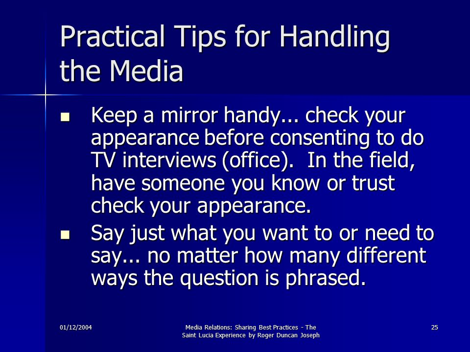 01/12/2004Media Relations: Sharing Best Practices - The Saint Lucia Experience by Roger Duncan Joseph 25 Practical Tips for Handling the Media Keep a mirror handy...