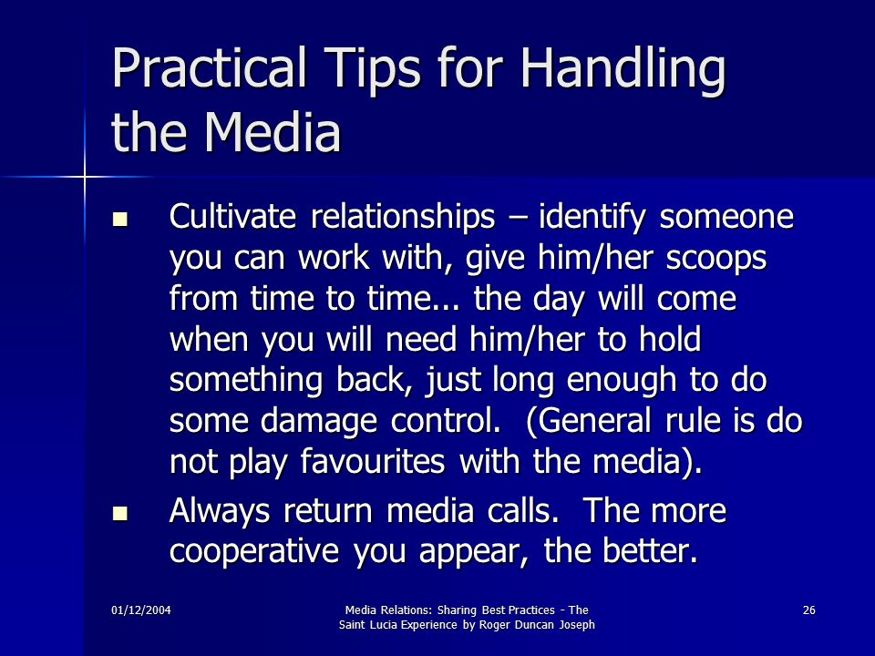 01/12/2004Media Relations: Sharing Best Practices - The Saint Lucia Experience by Roger Duncan Joseph 26 Practical Tips for Handling the Media Cultivate relationships – identify someone you can work with, give him/her scoops from time to time...
