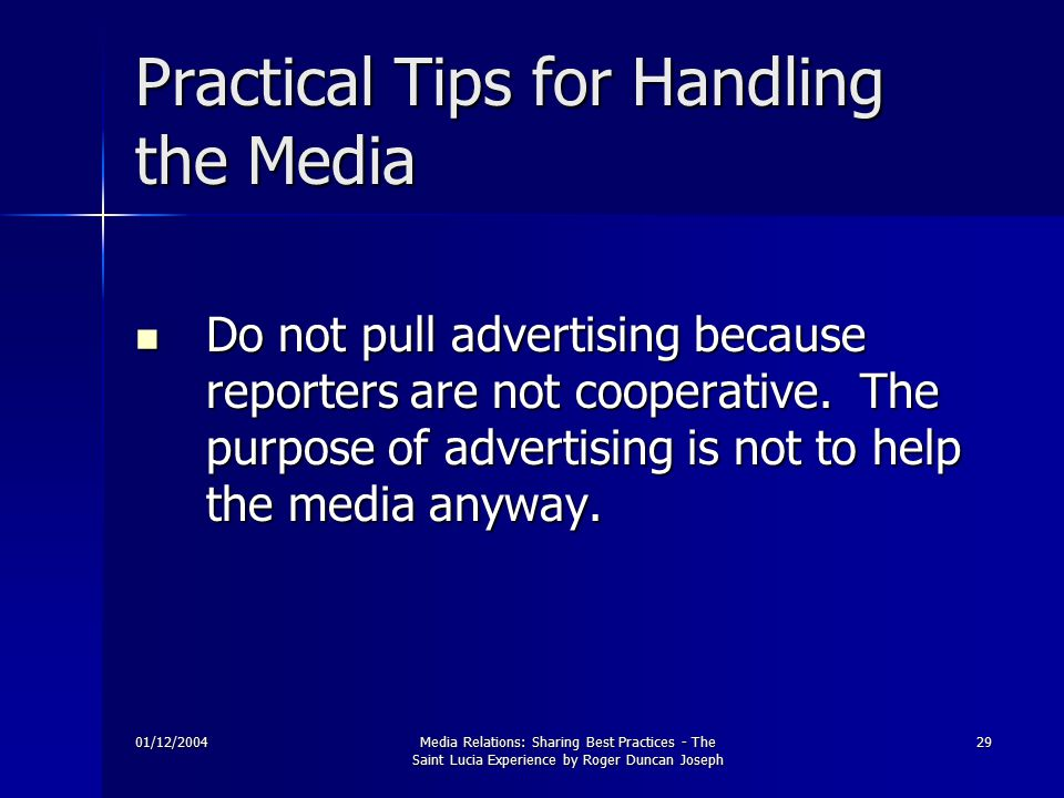 01/12/2004Media Relations: Sharing Best Practices - The Saint Lucia Experience by Roger Duncan Joseph 29 Practical Tips for Handling the Media Do not pull advertising because reporters are not cooperative.