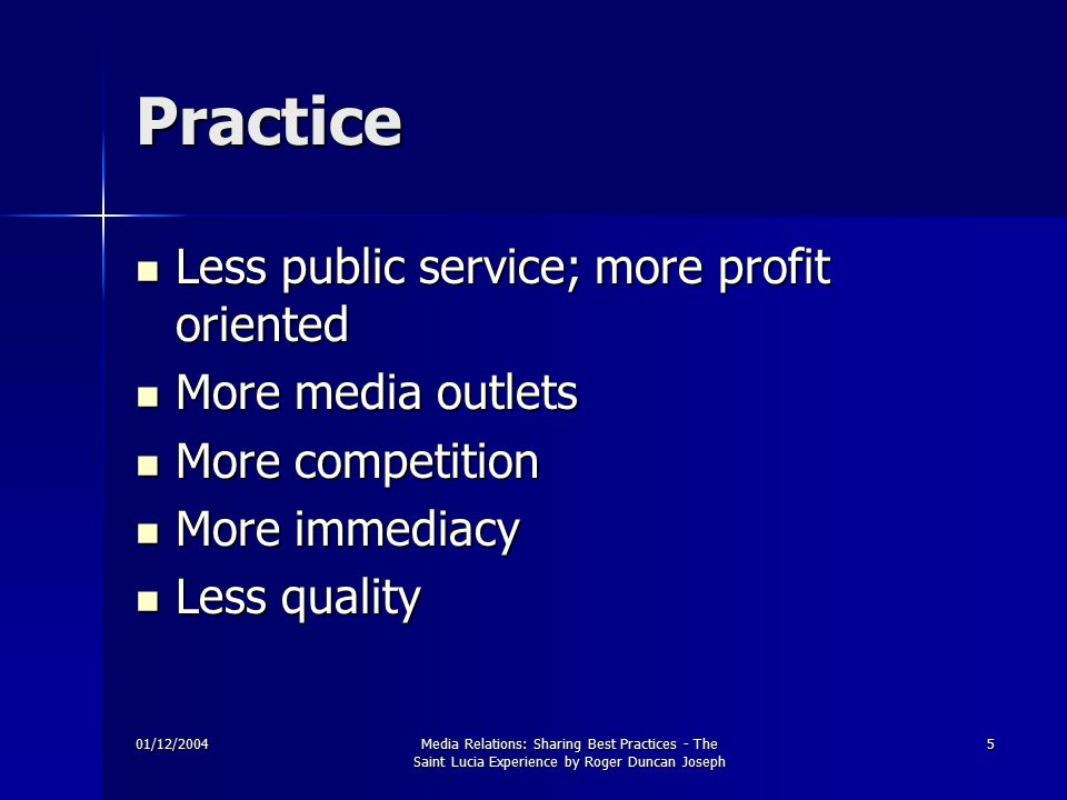 01/12/2004Media Relations: Sharing Best Practices - The Saint Lucia Experience by Roger Duncan Joseph 5 Practice Less public service; more profit oriented Less public service; more profit oriented More media outlets More media outlets More competition More competition More immediacy More immediacy Less quality Less quality