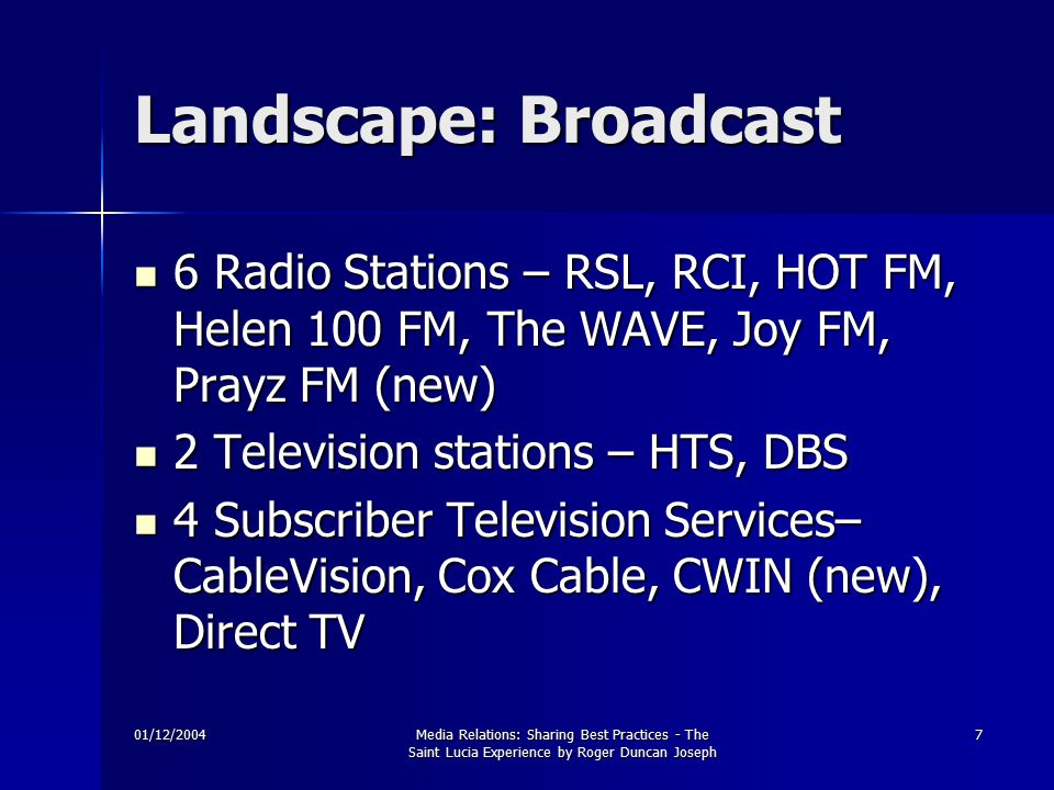 01/12/2004Media Relations: Sharing Best Practices - The Saint Lucia Experience by Roger Duncan Joseph 7 Landscape: Broadcast 6 Radio Stations – RSL, RCI, HOT FM, Helen 100 FM, The WAVE, Joy FM, Prayz FM (new) 6 Radio Stations – RSL, RCI, HOT FM, Helen 100 FM, The WAVE, Joy FM, Prayz FM (new) 2 Television stations – HTS, DBS 2 Television stations – HTS, DBS 4 Subscriber Television Services– CableVision, Cox Cable, CWIN (new), Direct TV 4 Subscriber Television Services– CableVision, Cox Cable, CWIN (new), Direct TV