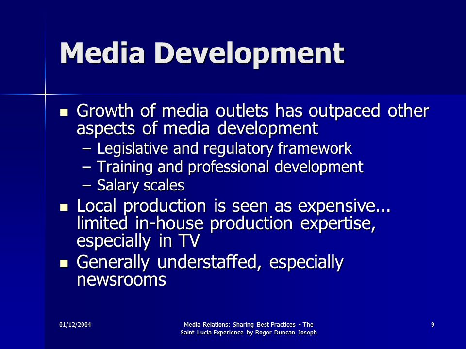 01/12/2004Media Relations: Sharing Best Practices - The Saint Lucia Experience by Roger Duncan Joseph 9 Media Development Growth of media outlets has outpaced other aspects of media development Growth of media outlets has outpaced other aspects of media development –Legislative and regulatory framework –Training and professional development –Salary scales Local production is seen as expensive...