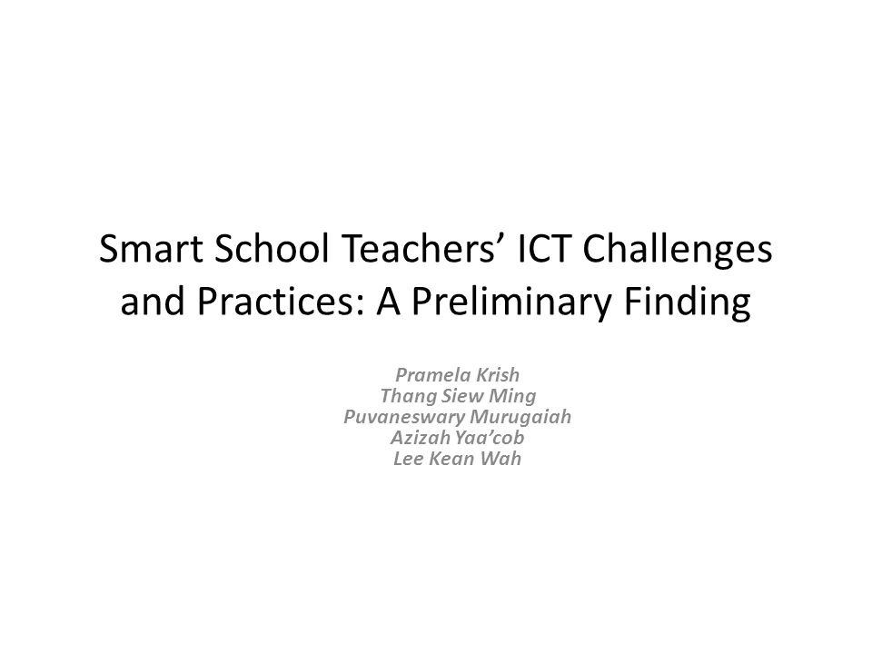 Smart School Teachers' ICT Challenges and Practices: A Preliminary Finding Pramela Krish Thang Siew Ming Puvaneswary Murugaiah Azizah Yaa'cob Lee Kean Wah