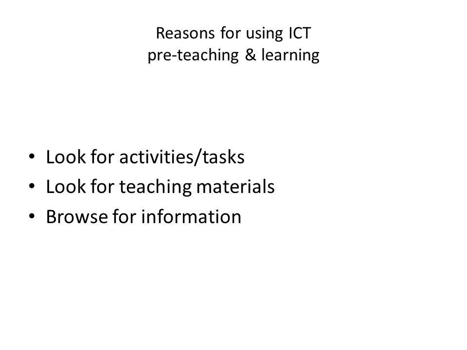 Reasons for using ICT pre-teaching & learning Look for activities/tasks Look for teaching materials Browse for information
