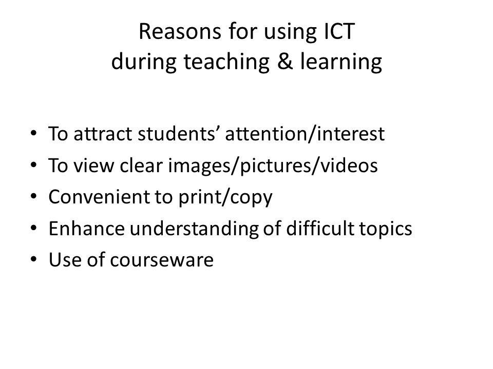 Reasons for using ICT during teaching & learning To attract students' attention/interest To view clear images/pictures/videos Convenient to print/copy Enhance understanding of difficult topics Use of courseware