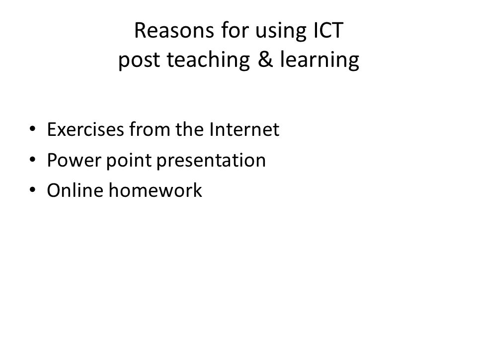 Reasons for using ICT post teaching & learning Exercises from the Internet Power point presentation Online homework
