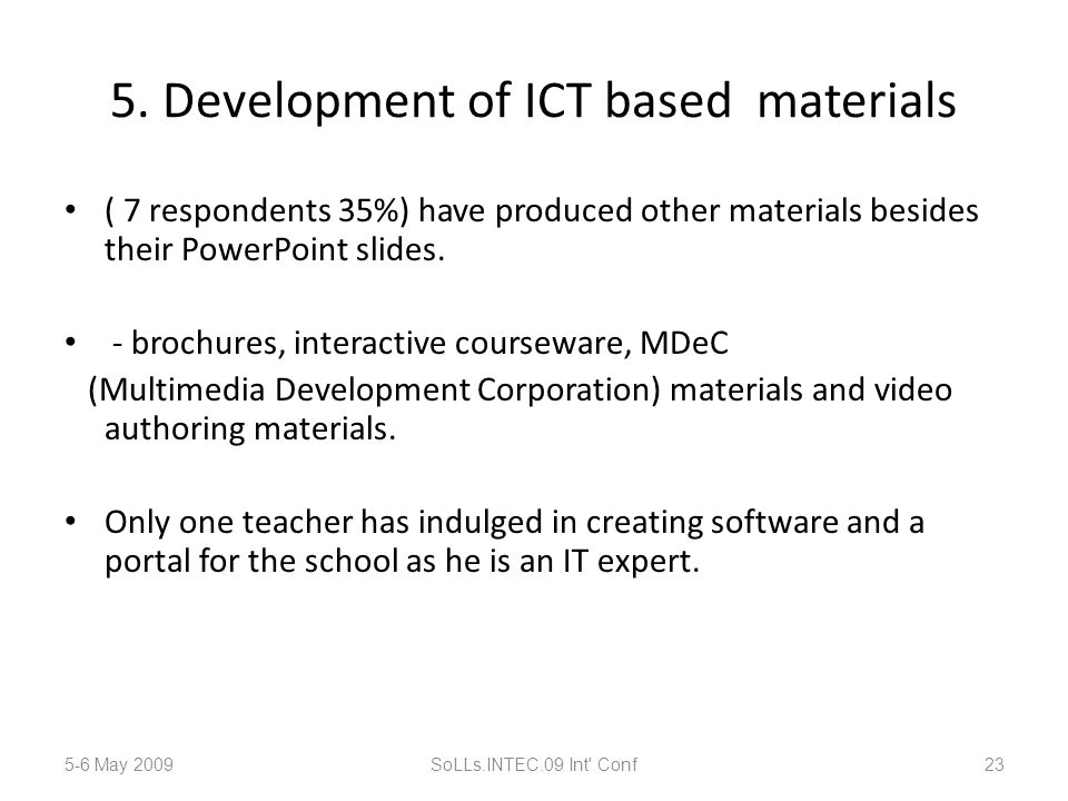 5. Development of ICT based materials ( 7 respondents 35%) have produced other materials besides their PowerPoint slides. - brochures, interactive cou