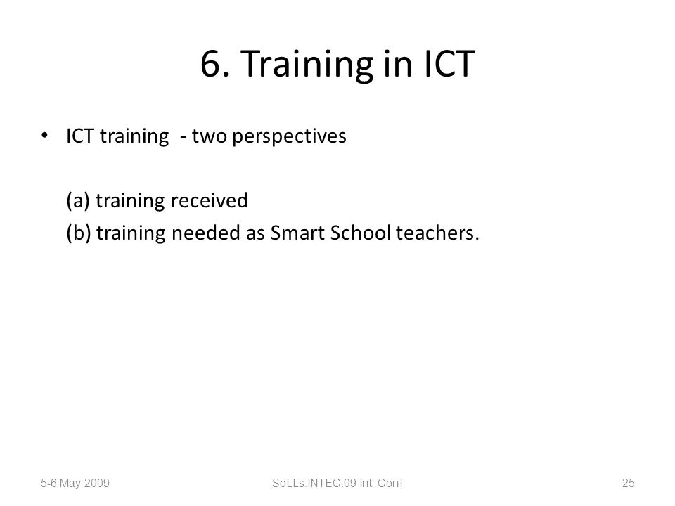 6. Training in ICT ICT training - two perspectives (a) training received (b) training needed as Smart School teachers. 5-6 May 2009SoLLs.INTEC.09 Int'