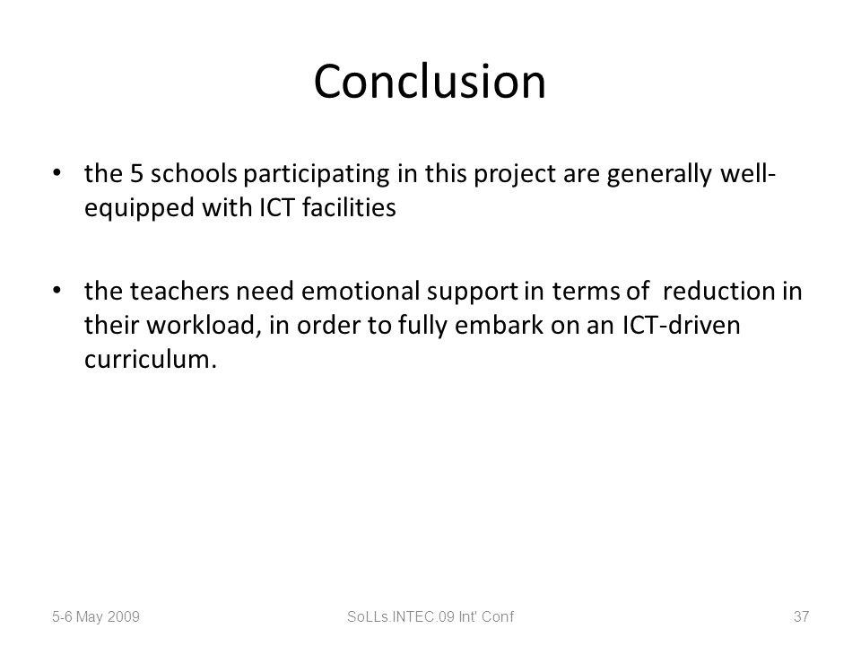Conclusion the 5 schools participating in this project are generally well- equipped with ICT facilities the teachers need emotional support in terms of reduction in their workload, in order to fully embark on an ICT-driven curriculum.
