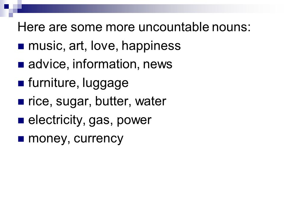 Here are some more uncountable nouns: music, art, love, happiness advice, information, news furniture, luggage rice, sugar, butter, water electricity,