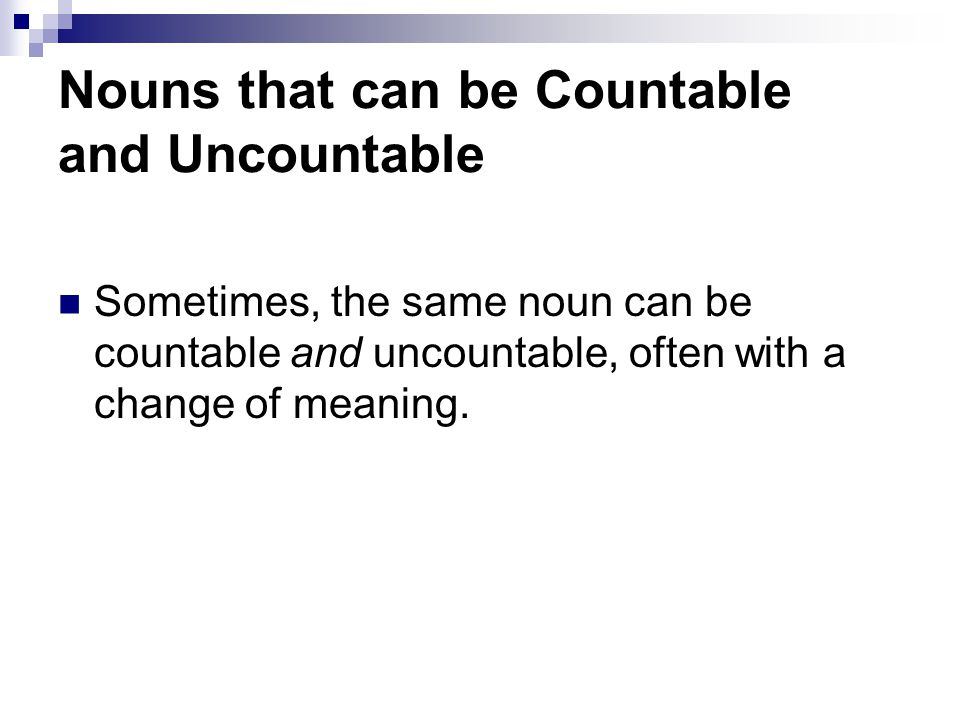 Nouns that can be Countable and Uncountable Sometimes, the same noun can be countable and uncountable, often with a change of meaning.