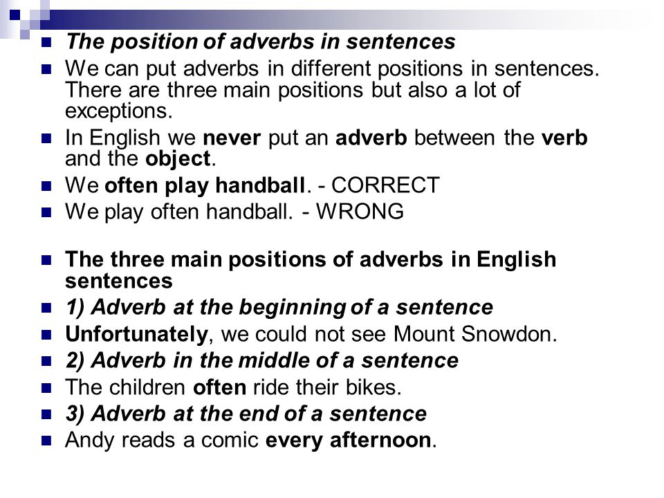 The position of adverbs in sentences We can put adverbs in different positions in sentences. There are three main positions but also a lot of exceptio