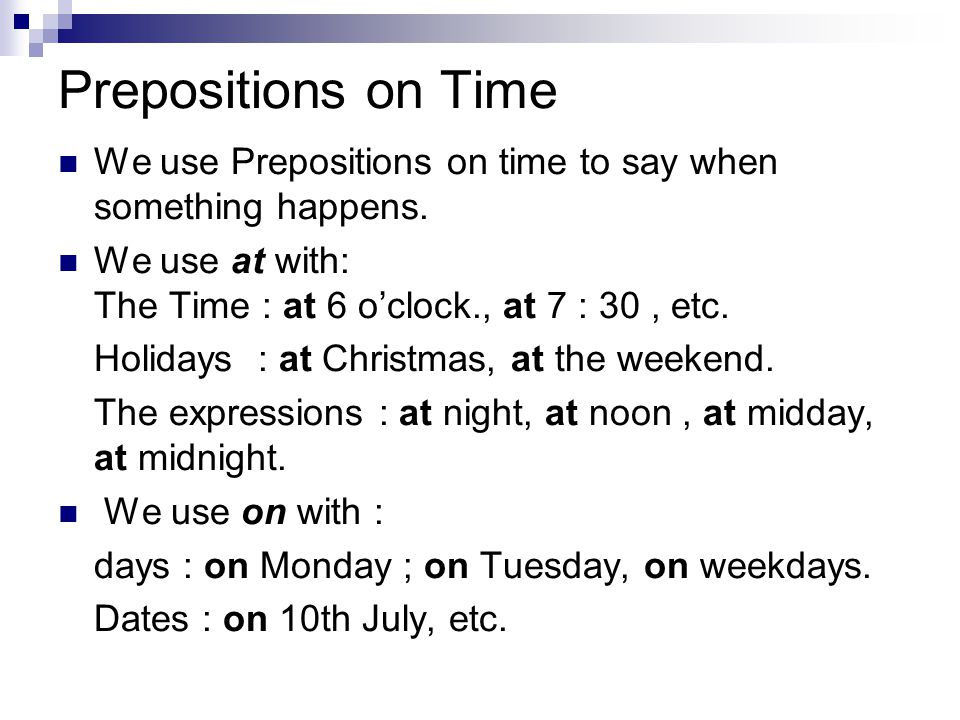 Prepositions on Time We use Prepositions on time to say when something happens. We use at with: The Time : at 6 o'clock., at 7 : 30, etc. Holidays : a