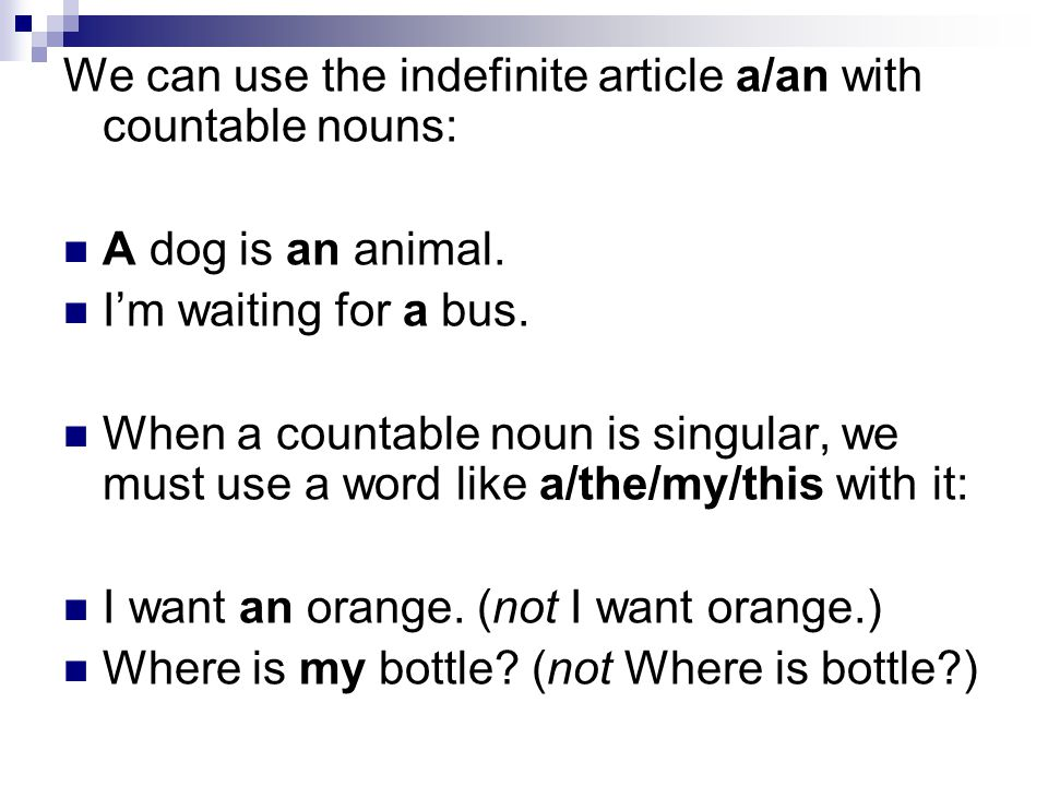 We can use the indefinite article a/an with countable nouns: A dog is an animal. I'm waiting for a bus. When a countable noun is singular, we must use