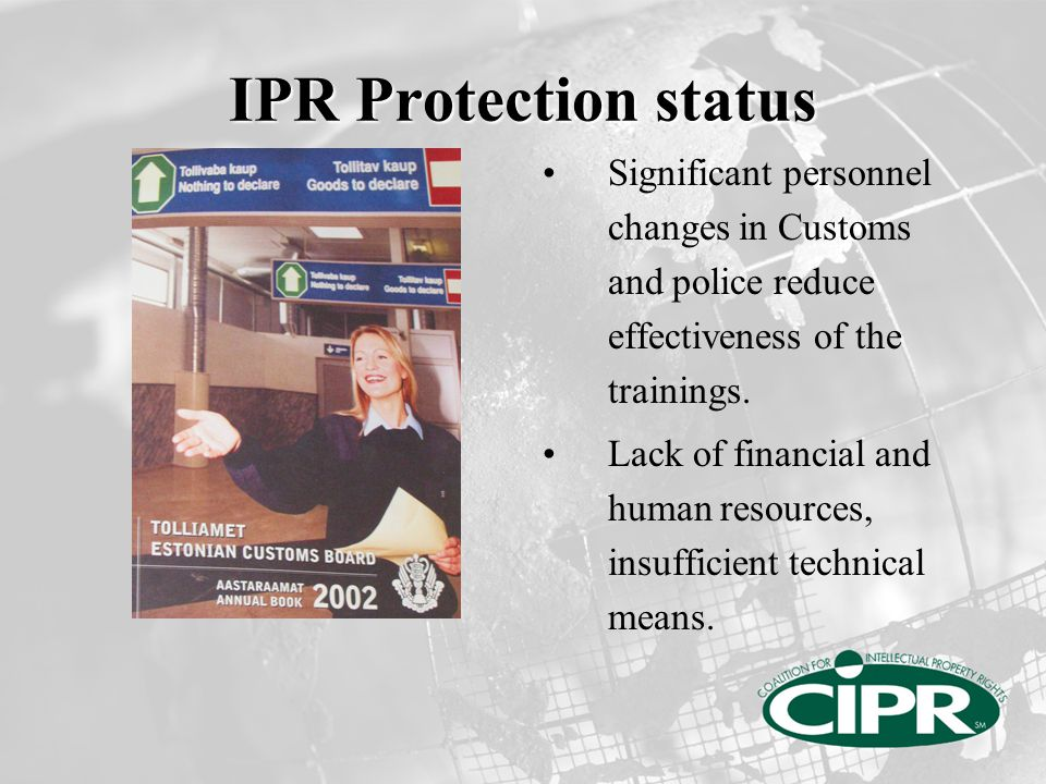 IPR Protection status Judiciary system is slow to understand and implement IPR laws IP violations still perceived as victimless crime by the Governments Global scale of counterfeiting: additional challenge for the EU
