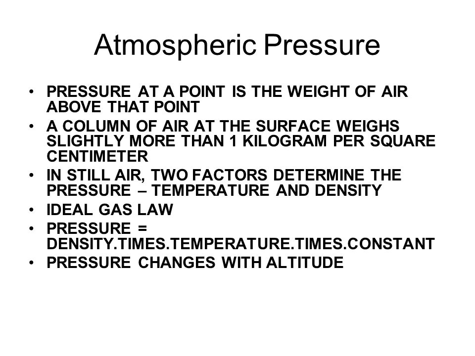 Atmospheric Pressure PRESSURE AT A POINT IS THE WEIGHT OF AIR ABOVE THAT POINT A COLUMN OF AIR AT THE SURFACE WEIGHS SLIGHTLY MORE THAN 1 KILOGRAM PER SQUARE CENTIMETER IN STILL AIR, TWO FACTORS DETERMINE THE PRESSURE – TEMPERATURE AND DENSITY IDEAL GAS LAW PRESSURE = DENSITY.TIMES.TEMPERATURE.TIMES.CONSTANT PRESSURE CHANGES WITH ALTITUDE