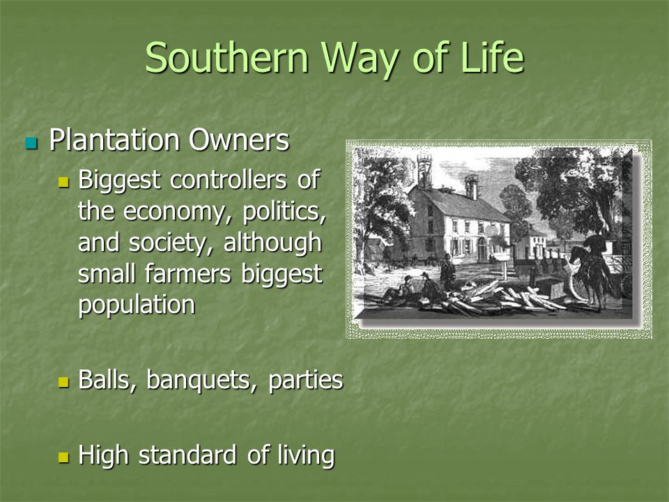 Southern Way of Life Plantation Owners Plantation Owners Biggest controllers of the economy, politics, and society, although small farmers biggest population Biggest controllers of the economy, politics, and society, although small farmers biggest population Balls, banquets, parties Balls, banquets, parties High standard of living High standard of living