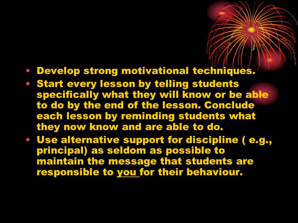 Develop strong motivational techniques.