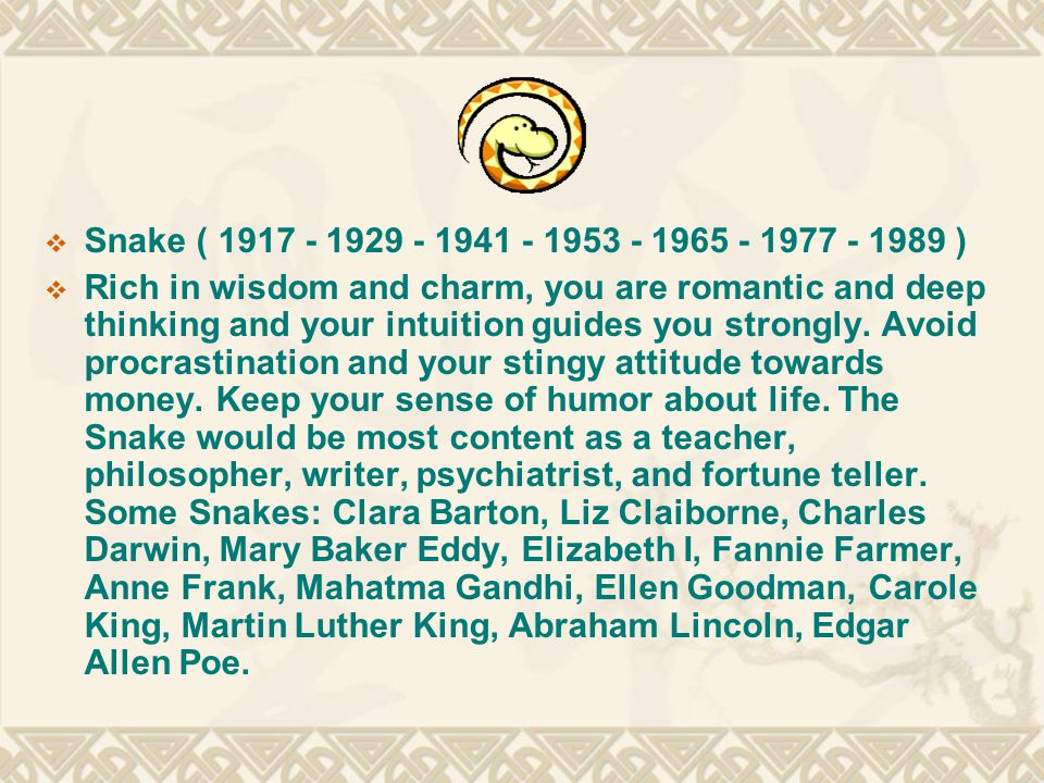  Snake ( 1917 - 1929 - 1941 - 1953 - 1965 - 1977 - 1989 )  Rich in wisdom and charm, you are romantic and deep thinking and your intuition guides you strongly.