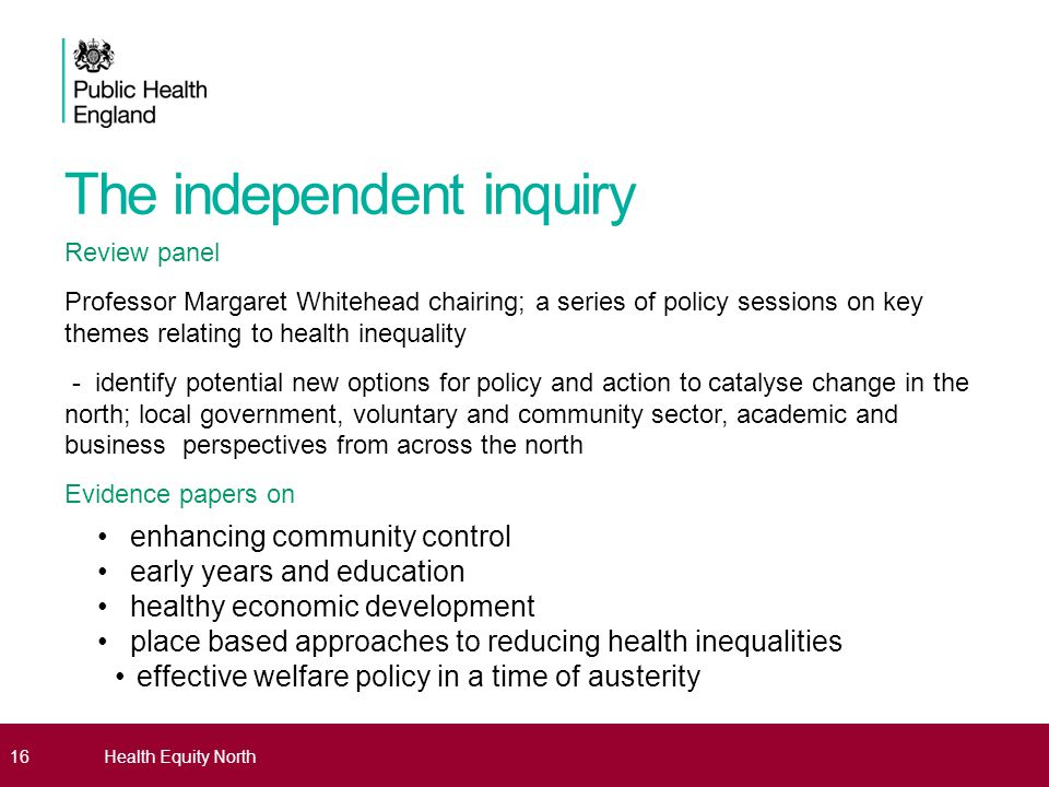The independent inquiry Review panel Professor Margaret Whitehead chairing; a series of policy sessions on key themes relating to health inequality - identify potential new options for policy and action to catalyse change in the north; local government, voluntary and community sector, academic and business perspectives from across the north Evidence papers on enhancing community control early years and education healthy economic development place based approaches to reducing health inequalities effective welfare policy in a time of austerity - 16Health Equity North