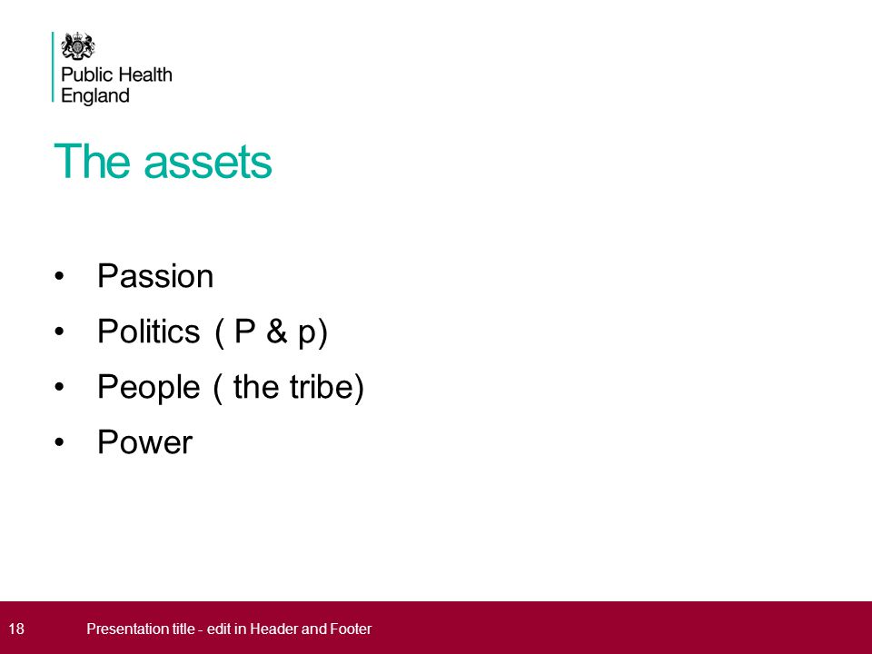 The assets Passion Politics ( P & p) People ( the tribe) Power 18Presentation title - edit in Header and Footer