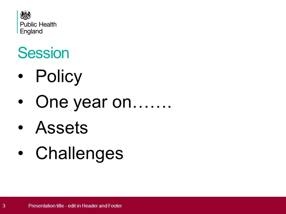 Session Policy One year on……. Assets Challenges 3Presentation title - edit in Header and Footer