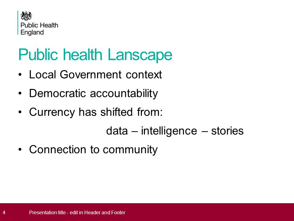 Public health Lanscape Local Government context Democratic accountability Currency has shifted from: data – intelligence – stories Connection to community 4Presentation title - edit in Header and Footer